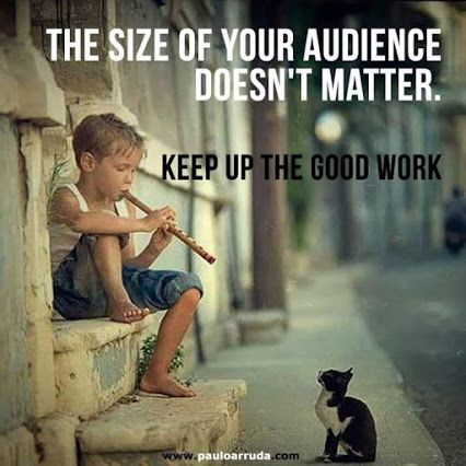 The Size of Your Audience Doesn't Matter. Keep Up The Good Work.