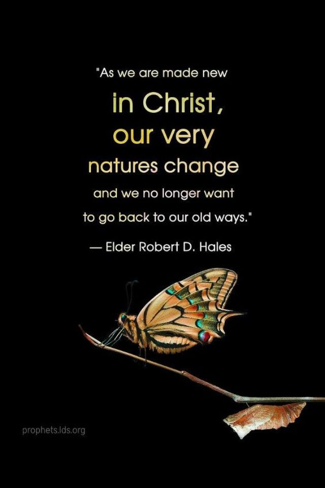 """As we are made new in Christ, our very natures change and we no longer want to go back to our old ways."" ""Being a More Christian Christian,"" by Robert D. Hales, General Conference, Oct. 2012"