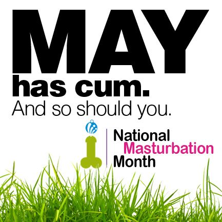 Sorry Ma'! May is National Masturbation Month, which means it's OK!!!