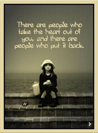 """There are people who take the heart out of you, and there are people who put it back."" -Elizabeth David"