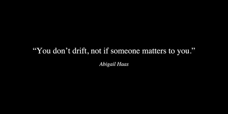 You don't drift, not if someone matters to you.