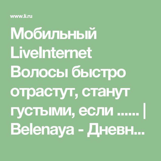 Мобильный LiveInternet Волосы быстро отрастут, станут густыми, если ......   Belenaya - Дневник Belenaya  