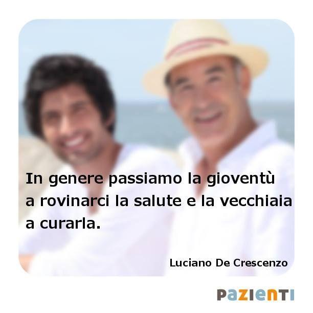 """""""In genere passiamo la gioventù a rovinarci la salute e la vecchiaia a curarla."""" (Luciano De Crescenzo)"""