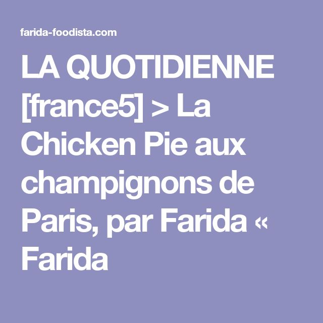 LA QUOTIDIENNE [france5] > La Chicken Pie aux champignons de Paris, par Farida « Farida