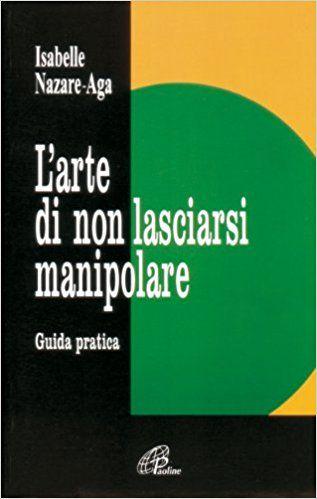 Amazon.it: L'arte di non lasciarsi manipolare. Guida pratica - Isabelle Nazare Aga - Libri