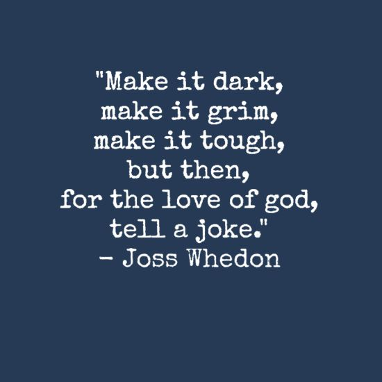 Make it dark, make it grim, make it tough, but then for the love of god, tell a joke. - Joss Whedon! #writingquotes http://quotags.net/ppost/290904457167539694/