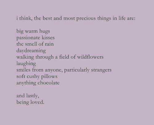 Penso che le cose migliori e più preziose nella vita siano:  i grandi abbracci caldi  i baci appassionati  l'odore della pioggia  sognare ad occhi aperti  camminare in un campo di fiori selvatici  ridere  i sorrisi da chiunque, specialmente dagli estranei  i cuscini morbidi  qualsiasi cioccolata    e infine,  essere amati.