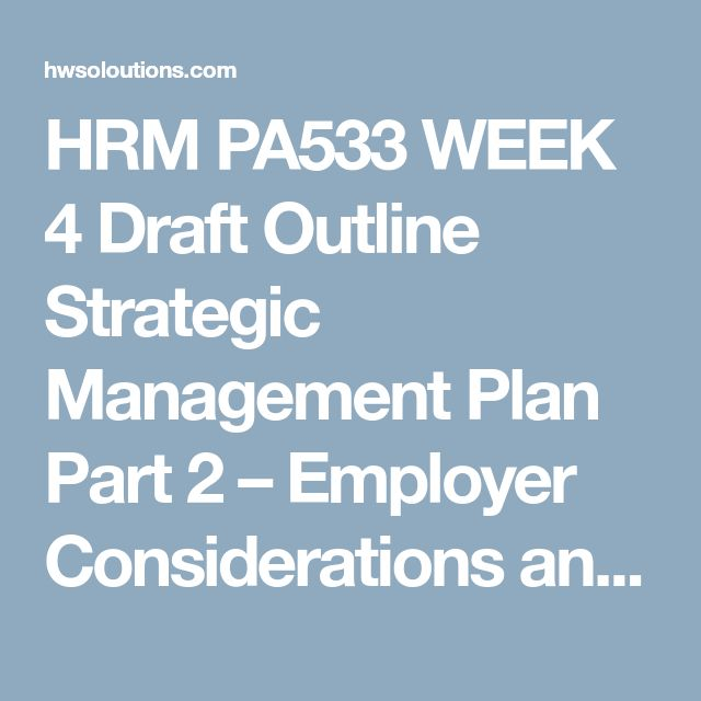 HRM PA533 WEEK 4 Draft Outline Strategic Management Plan Part 2 – Employer Considerations and Ethics HRM PA533 WEEK 4 Draft Outline Strategic Management Plan Part 2 – Employer Considerations and Ethics HRM PA533 WEEK 4 Draft Outline Strategic Management Plan Part 2 – Employer Considerations and Ethics UsingPart I of the Strategic Management Plan you submitted in week three, draft an outline of your week five assignment. Include some of the references you will be using in this assignment…