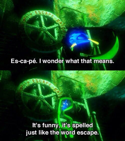 This is one of my favorite parts in the movie. Now I pretty much only say escape the way Dory says it :)