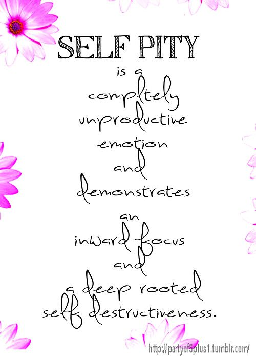 Self Pity is a completely unproductive emotion and demonstrates an inward focus and a deep rooted self destructiveness.