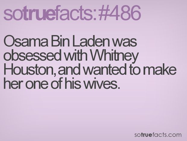 Osama Bin Laden was obsessed with Whitney Houston, and wanted to make her one of his wives. #weird #facts #fact #sotruefacts