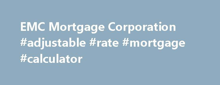 EMC Mortgage Corporation #adjustable #rate #mortgage #calculator http://mortgage.remmont.com/emc-mortgage-corporation-adjustable-rate-mortgage-calculator/  #emc mortgage # EMC Mortgage Servicing EMC Mortgage Corporation is now a part of JPMorgan Chase, one of the largest financial services companies in the United States. Founded in 1990 by Bear Stearns, EMC used to serve as a residential mortgage banking company, with headquarters at Lewisville and other locations in Irving, both in Texas…