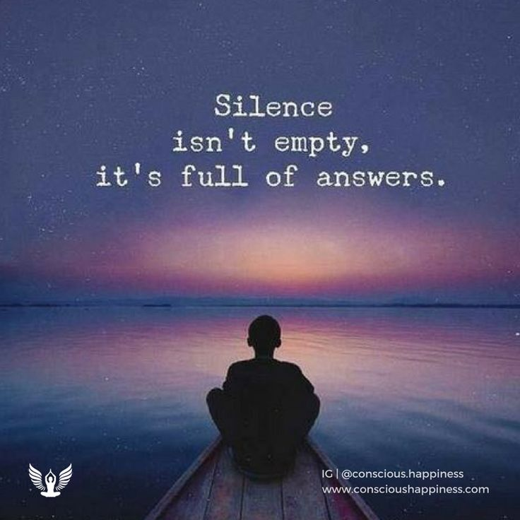 In silence you can hear the workings of your own mind. In your mind are all the answers you will ever need. In silence you will hear them...