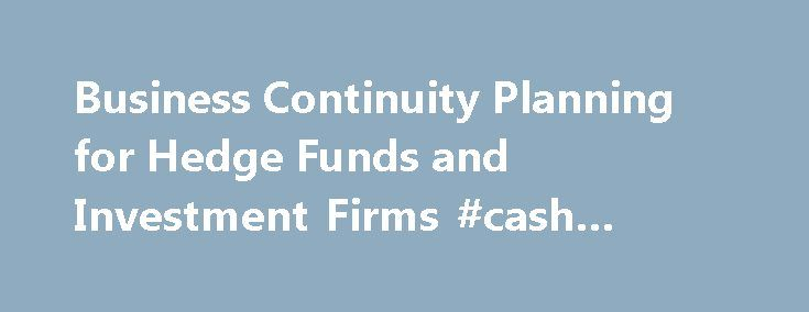 Business Continuity Planning for Hedge Funds and Investment Firms #cash #flow #business http://busines.remmont.com/business-continuity-planning-for-hedge-funds-and-investment-firms-cash-flow-business/  #business continuity plan # Business Continuity Eze Business Continuity Planning Hedge funds and private equity firms firms must react swiftly, methodically and successfully when confronted with unexpected business disruptions or else risk significant financial loss. This level of response…