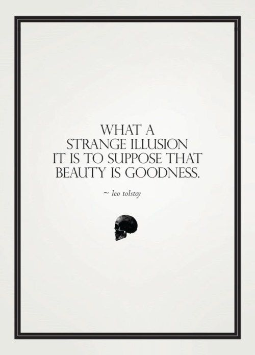 What a strange illusion it is to suppose that beauty is goodness. —Leo Tolstoy