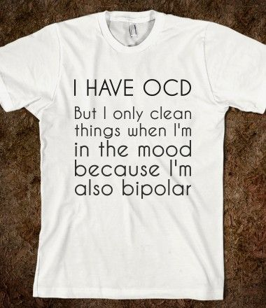 Exactly! OCD + Bipolar = a hot mess ..I do have bi polar and ocd, for real, and this shirt is hilarious and sad