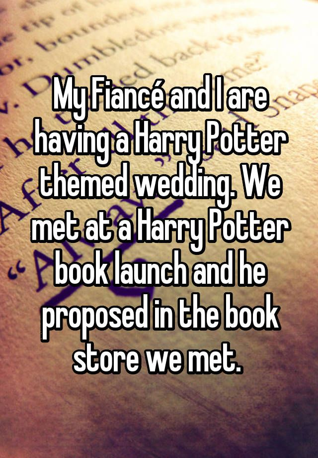 My Fiancé and I are having a Harry Potter themed wedding. We met at a Harry Potter book launch and he proposed in the book store we met.