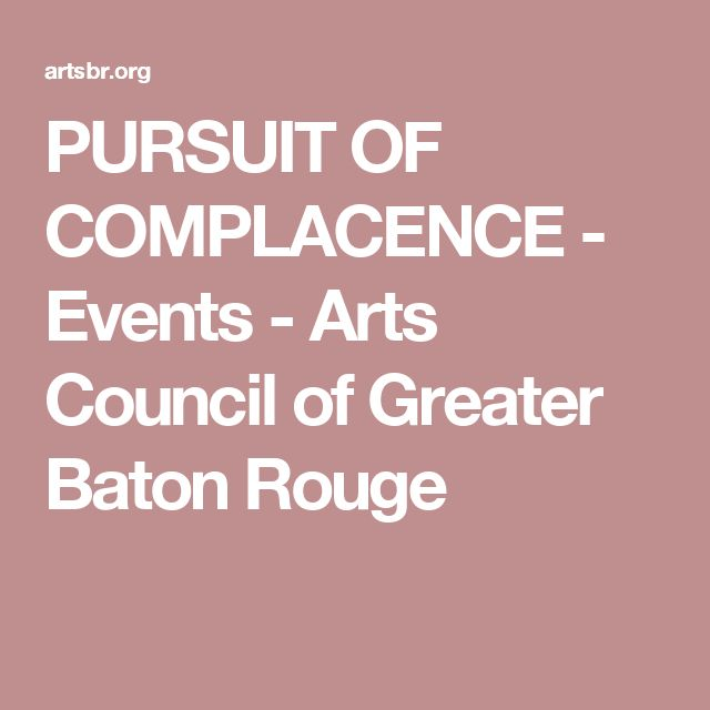 PURSUIT OF COMPLACENCE - Events - Arts Council of Greater Baton Rouge