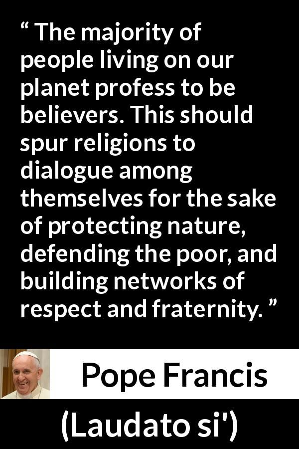 Pope Francis - Laudato si' - The majority of people living on our planet profess to be believers. This should spur religions to dialogue among themselves for the sake of protecting nature, defending the poor, and building networks of respect and fraternity.