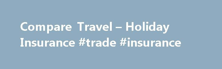 Compare Travel – Holiday Insurance #trade #insurance http://insurances.remmont.com/compare-travel-holiday-insurance-trade-insurance/  #compare holiday insurance # Compare Travel Insurance Compare 3 Cover Levels Comprehensive Holiday Insurance Cover Quick Easy To Book Optional Top-Up Cover Available Single Annual Multi Trips Policies Compare Travel Insurance With Thomas Cook We have spent over a century in the travel industry and used this experience to offer you finely tuned competitive…
