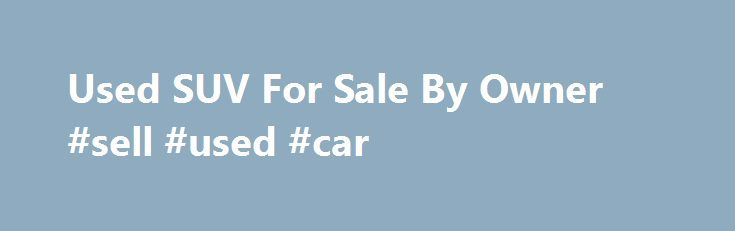 Used SUV For Sale By Owner #sell #used #car http://car-auto.remmont.com/used-suv-for-sale-by-owner-sell-used-car/  #used suvs # Used SUV For Sale By Owner Q. Where can I […]