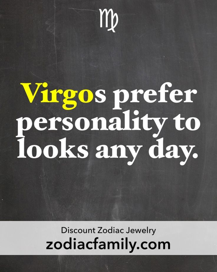 Virgo...If they have both, that's a plus, but personality is number one