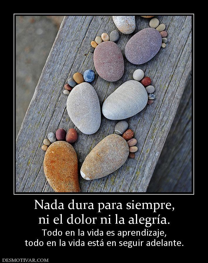 Nada dura para siempre, ni el dolor ni la alegría. Todo en la vida es aprendizaje, todo en la vida está en seguir adelante.