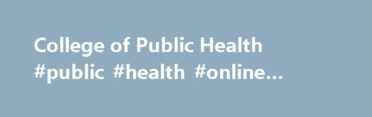 College of Public Health #public #health #online #schools http://ghana.remmont.com/college-of-public-health-public-health-online-schools/  # College of Public Health The Vision of the College is to be a leader in promoting individual well-being and improving public health. The College is fully accredited as a school of public health by the Council on Education for Public Health. It offers bachelor, masters, and doctoral degrees in a wide range of disciplines. Our faculty and students are…