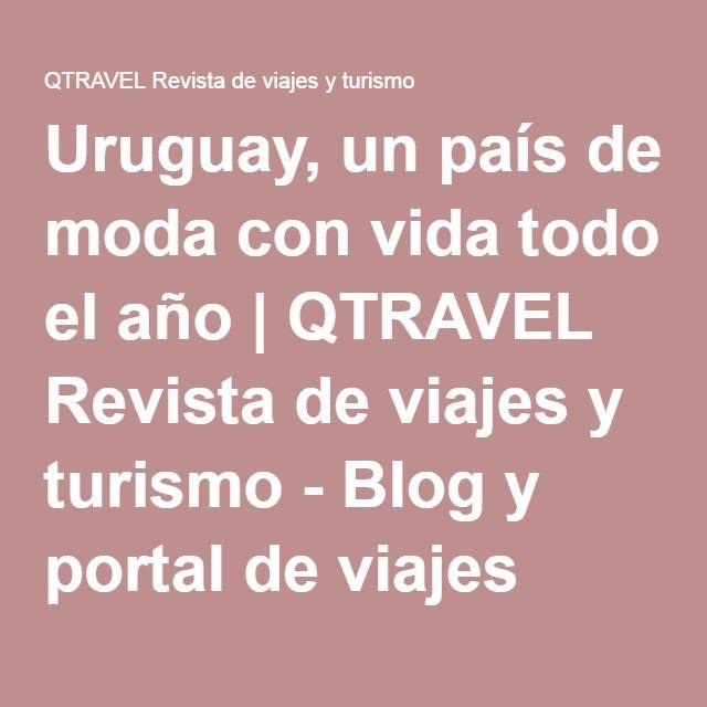 Uruguay, un país de moda con vida todo el año | QTRAVEL Revista de viajes y turismo - Blog y portal de viajes