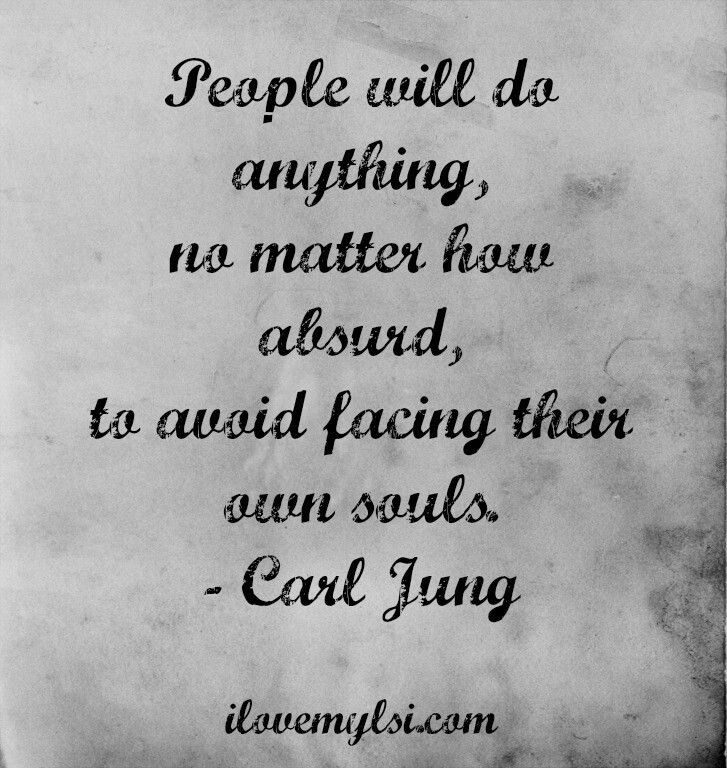 People will do anything, no matter how absurd, to avoid facing their own Souls.      ~ Carl Jung