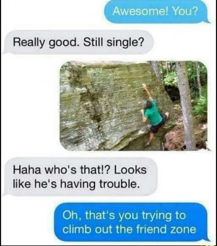 Trying to climb out the friend zone. Story of my life. Bleh.