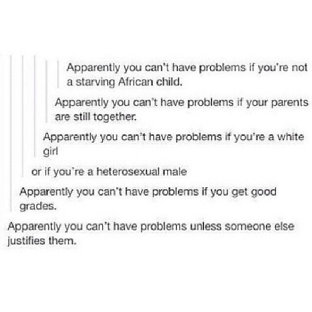 My parents are together and I'm white. Why am I not allowed to have problems? According to society, they don't matter.