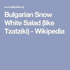 Wiki: Bulgarian Snow White Salad (like Tzatziki), Snezhanka Salad, Milk Salad (Салата Снежанка), Mlechna Salad (Млечна Салата - Yoghurt Salad), Tarator salata (Сух таратор салата - Dry Tarator Salad): Traditional Bulgarian salad made of strained yogurt, cucumber, garlic, salt, usually cooking oil, dill, sometimes roasted peppers, walnuts & parsley. - Wikipedia