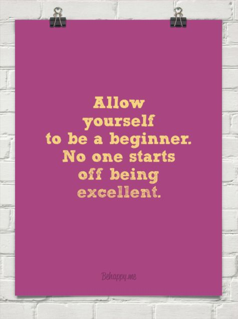 allow yourself to be a beginner. no one starts off being excellent. - behappy.me