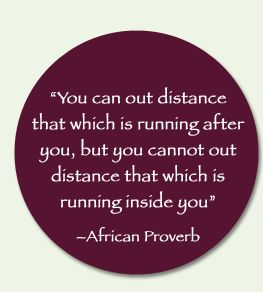 You can out distance that which is running after you, but you cannot out distance that which is running inside you.  ~African Proverb