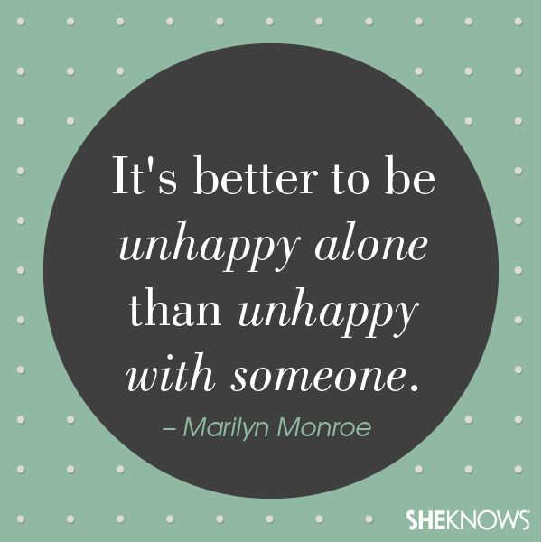 It's better to be unhappy alone than unhappy with someone. – Marilyn Monroe