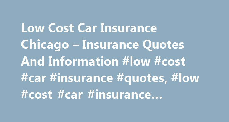 Low Cost Car Insurance Chicago – Insurance Quotes And Information #low #cost #car #insurance #quotes, #low #cost #car #insurance #chicago http://papua-new-guinea.nef2.com/low-cost-car-insurance-chicago-insurance-quotes-and-information-low-cost-car-insurance-quotes-low-cost-car-insurance-chicago/  # Low Cost Car Insurance Chicago – Looking for the best insurance rates? Compare all types of insurance quotes today and get lowest rates. Insurance quotes – easy, fast and free. – ighzshqlwjtnry…