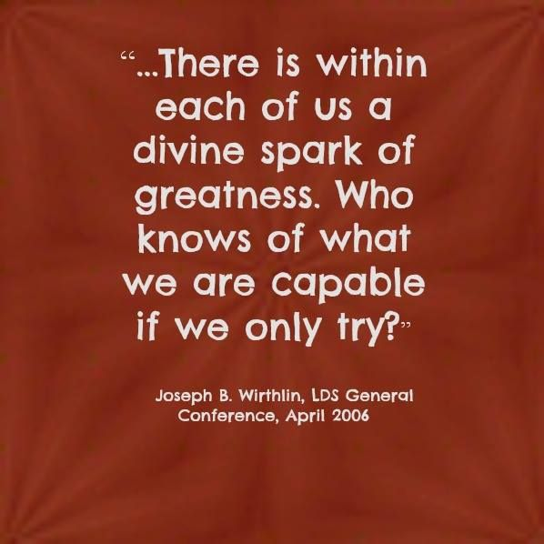 """""""...There is within each of us a divine spark of greatness. Who knows of what we are capable if we only try?""""    ~Joseph B. Wirthlin"""