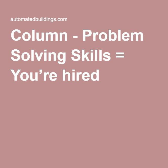 Column - Problem Solving Skills = You're hired -    The number one skill that you should be able to demonstrate to an employer is problem solving.