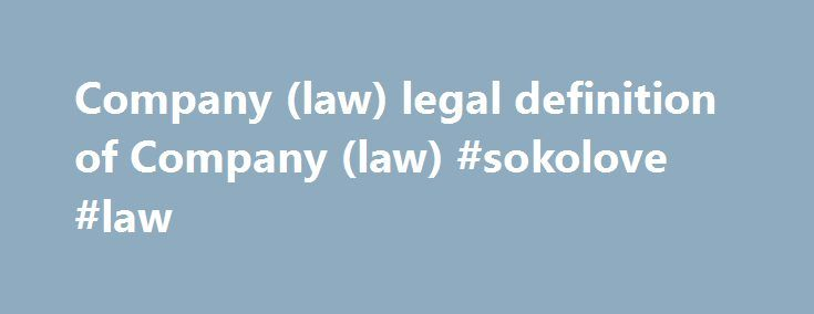 Company (law) legal definition of Company (law) #sokolove #law http://law.remmont.com/company-law-legal-definition-of-company-law-sokolove-law/  #company law # company Company An organization of individuals conducting a commercial or industrial enterprise. A corporation, partnership, association, or joint stock company. company n. any formal business entity for profit which may be a corporation, a partnership, association or […]