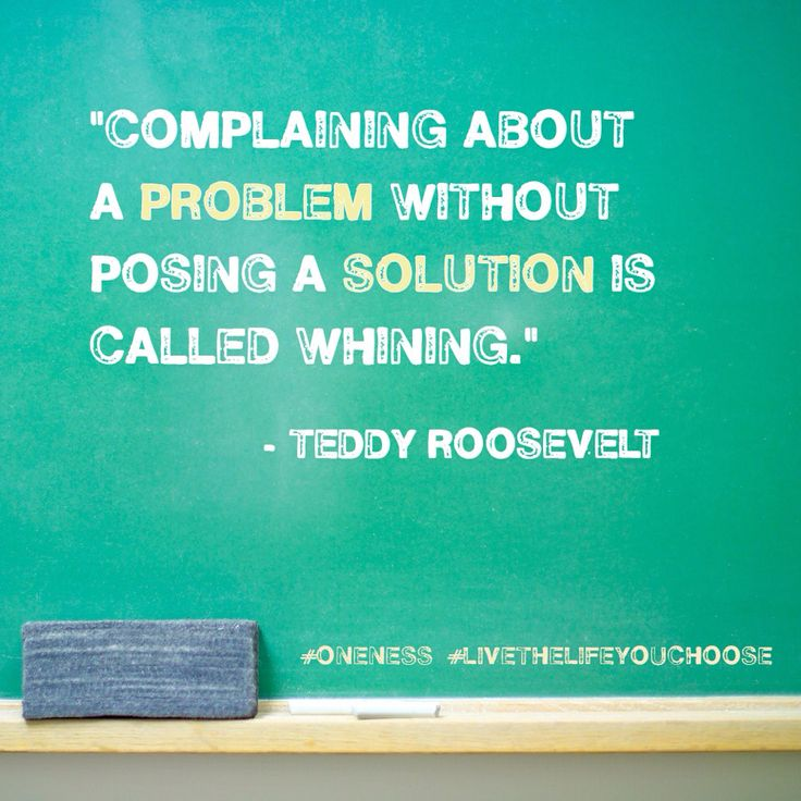 """Complaining about a problem without posing a solution is called whining."" Teddy Roosevelt"
