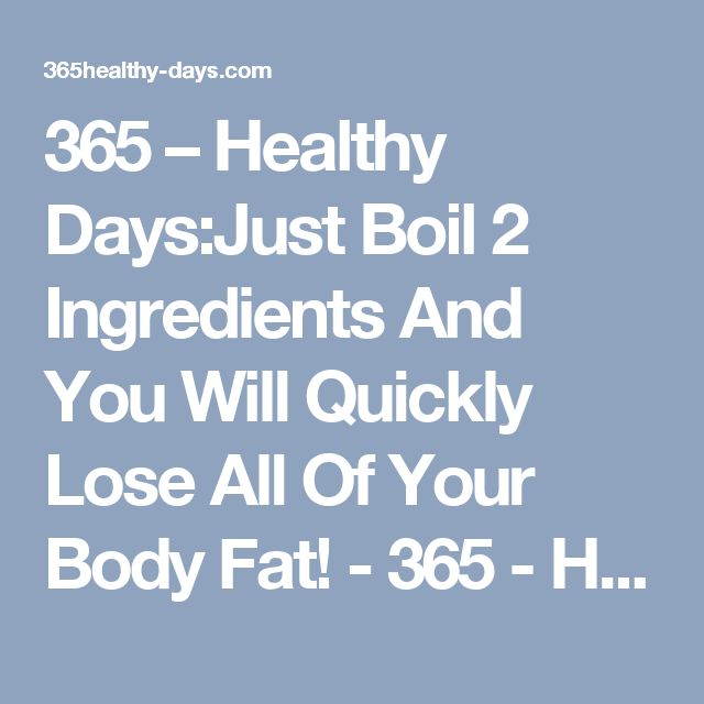 365 – Healthy Days:Just Boil 2 Ingredients And You Will Quickly Lose All Of Your Body Fat! - 365 - Healthy Days