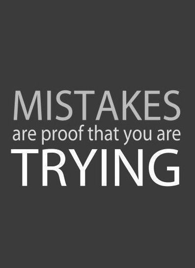 Mistakes are proof that you are trying! I need to remember this!