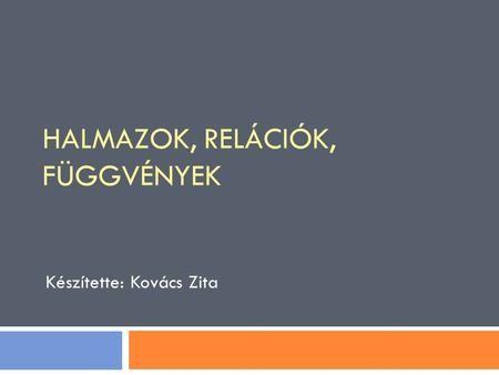 Készítette: Kovács Zita HALMAZOK, RELÁCIÓK, FÜGGVÉNYEK.