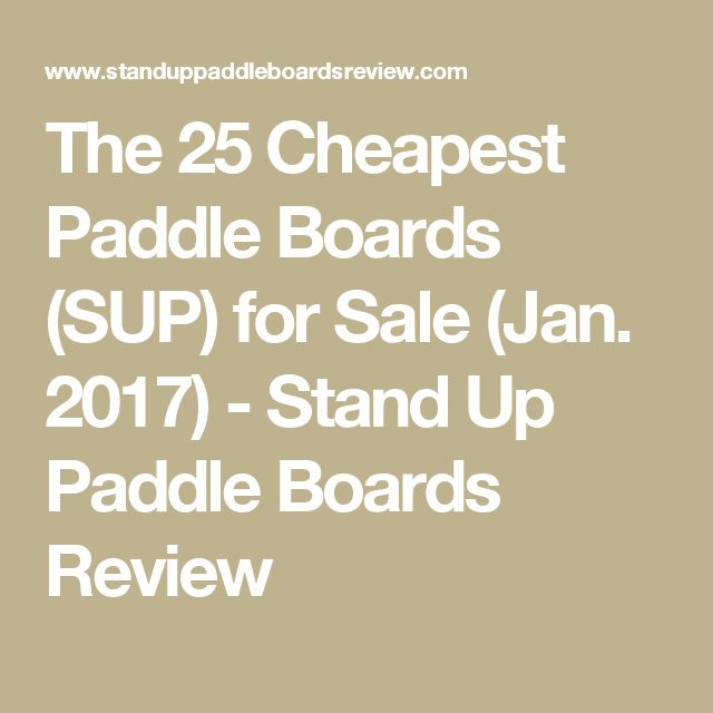 The 25 Cheapest Paddle Boards (SUP) for Sale (Jan. 2017) - Stand Up Paddle Boards Review