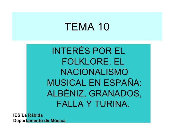 TEMA 10 INTERÉS POR EL FOLKLORE. EL  NACIONALISMO MUSICAL EN ESPAÑA: ALBÉNIZ, GRANADOS, FALLA Y TURINA.   IES La Rábida De...