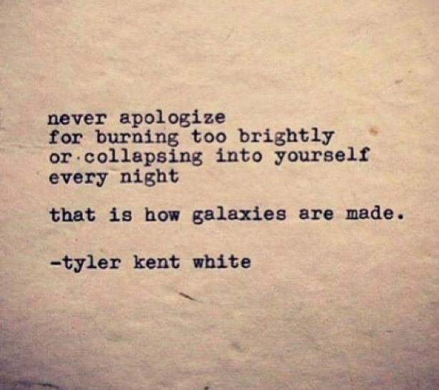 Never apologize for burning too brightly or collapsing into yourself every night. That is how galaxies are made. Tyler Kent White