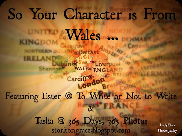 Wanderer's Pen: So Your Character is From Wales ... Featuring Ester @ To Write or Not to Write & Tasha @ 365 Days, 365 Photos