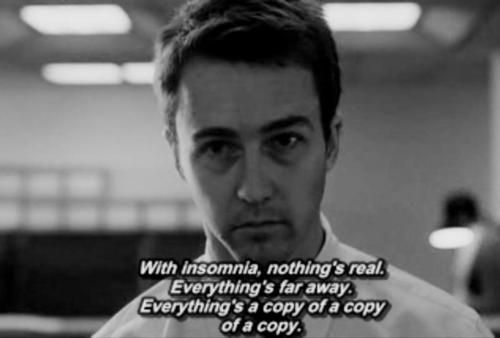 With insomnia, nothing's real. Everything's far away. Everything's a copy of a copy of a copy.