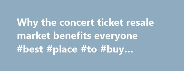 Why the concert ticket resale market benefits everyone #best #place #to #buy #event #tickets http://tickets.nef2.com/why-the-concert-ticket-resale-market-benefits-everyone-best-place-to-buy-event-tickets/  Why the concert ticket resale market benefits everyone Artists, venues, concertgoers — no one likes ticket scalpers. But new research from Duke University s Fuqua School of Business suggests a concert ticket resale market can be a plus for everyone involved. Professor Victor Bennett found…